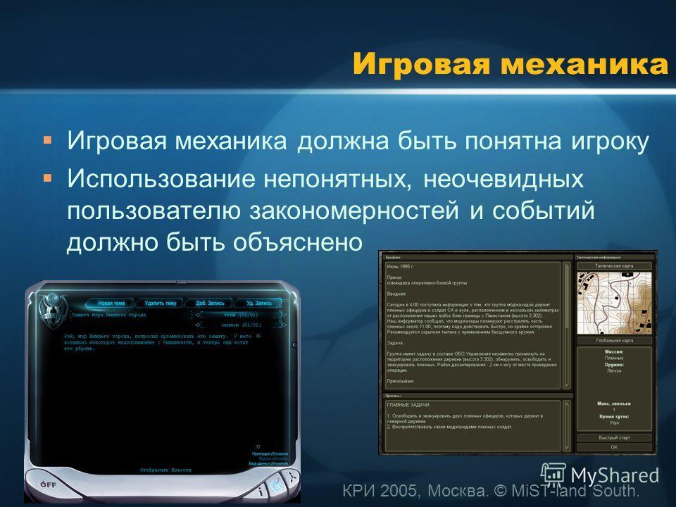 КРИ 2005, Москва. © MiST-land South. Игровая механика Игровая механика должна быть понятна игроку Использование непонятных, неочевидных пользователю закономерностей и событий должно быть объяснено