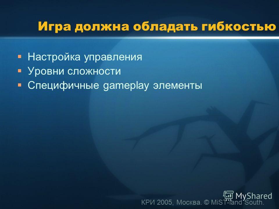 КРИ 2005, Москва. © MiST-land South. Игра должна обладать гибкостью Настройка управления Уровни сложности Специфичные gameplay элементы