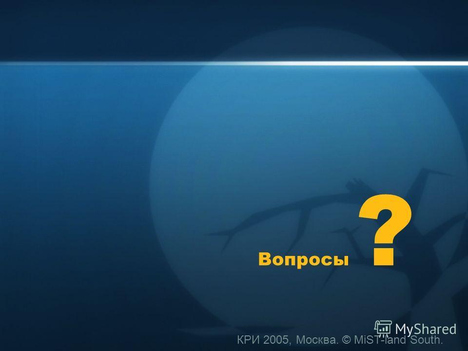 КРИ 2005, Москва. © MiST-land South. Вопросы ?