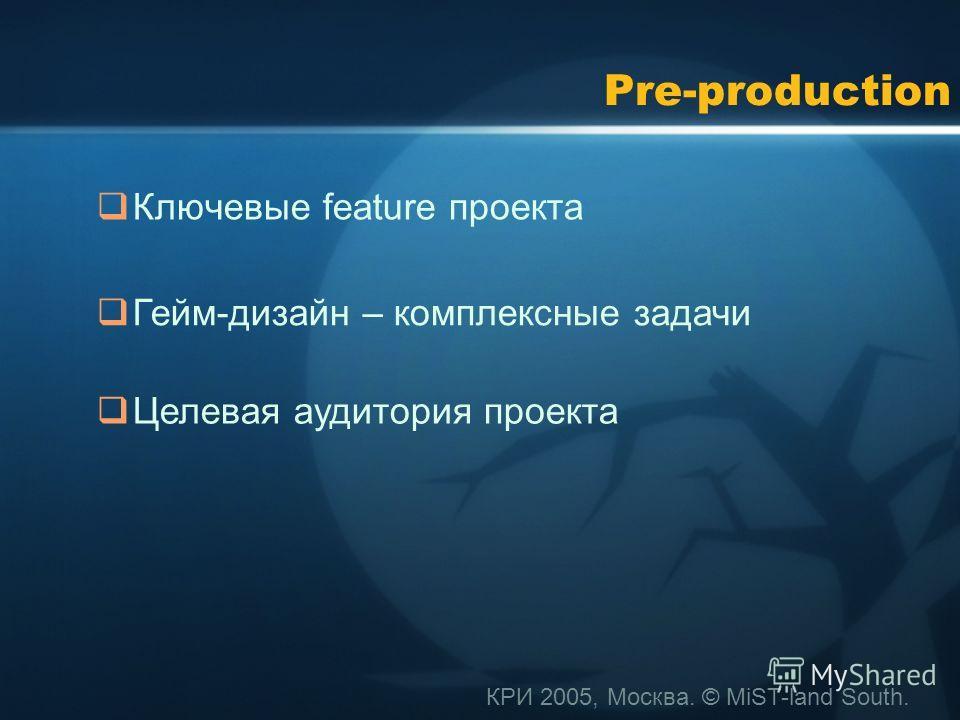 КРИ 2005, Москва. © MiST-land South. Pre-production Ключевые feature проекта Гейм-дизайн – комплексные задачи Целевая аудитория проекта