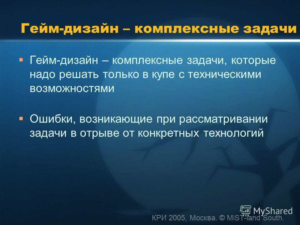 КРИ 2005, Москва. © MiST-land South. Гейм-дизайн – комплексные задачи Гейм-дизайн – комплексные задачи, которые надо решать только в купе с техническими возможностями Ошибки, возникающие при рассматривании задачи в отрыве от конкретных технологий