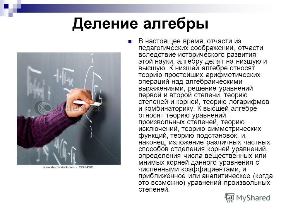 Деление алгебры В настоящее время, отчасти из педагогических соображений, отчасти вследствие исторического развития этой науки, алгебру делят на низшую и высшую. К низшей алгебре относят теорию простейших арифметических операций над алгебраическими в