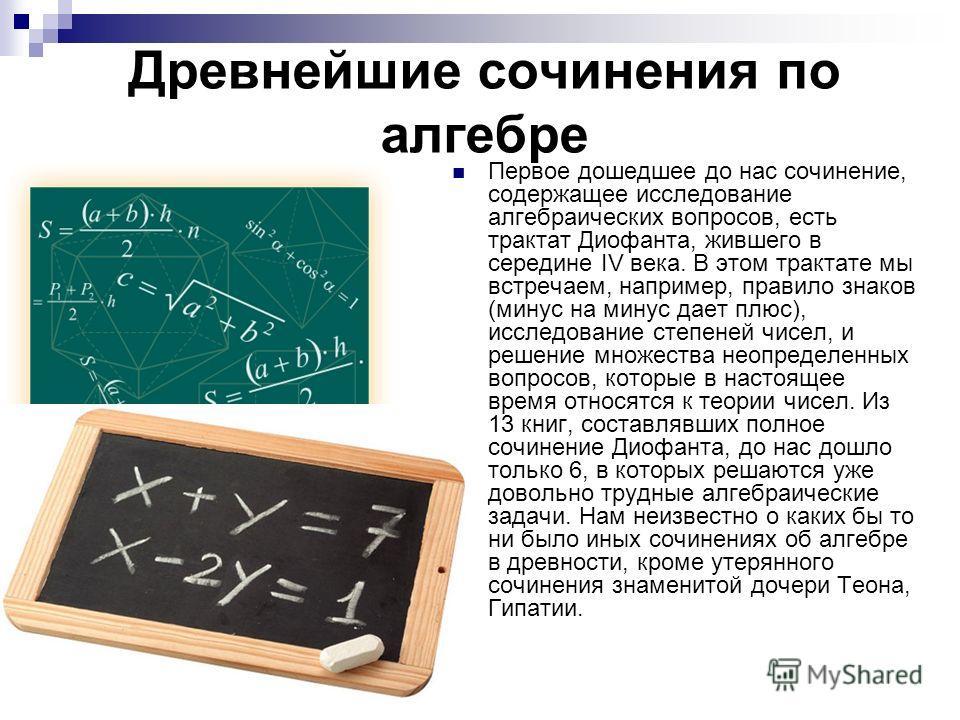 Древнейшие сочинения по алгебре Первое дошедшее до нас сочинение, содержащее исследование алгебраических вопросов, есть трактат Диофанта, жившего в середине IV века. В этом трактате мы встречаем, например, правило знаков (минус на минус дает плюс), и