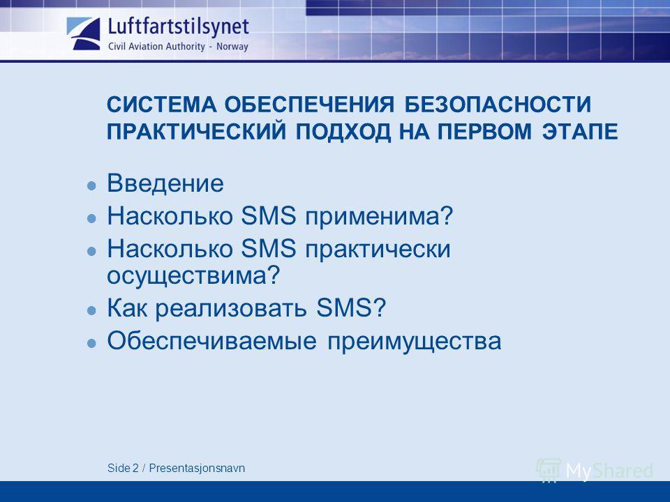 Side 2 / Presentasjonsnavn СИСТЕМА ОБЕСПЕЧЕНИЯ БЕЗОПАСНОСТИ ПРАКТИЧЕСКИЙ ПОДХОД НА ПЕРВОМ ЭТАПЕ Введение Насколько SMS применима? Насколько SMS практически осуществима? Как реализовать SMS? Обеспечиваемые преимущества