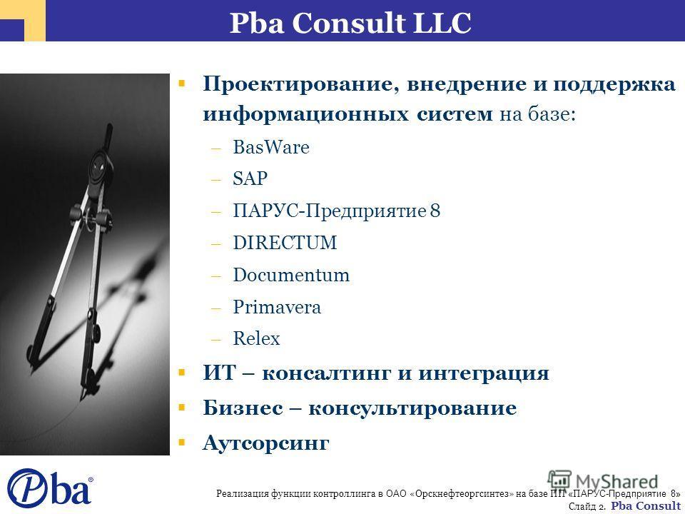 Реализация функции контроллинга в ОАО «Орскнефтеоргсинтез» на базе ПП « П АРУС-Предприятие 8» Слайд 2. Pba Consult Pba Consult LLC Проектирование, внедрение и поддержка информационных систем на базе: – BasWare – SAP – ПАРУС-Предприятие 8 – DIRECTUM –