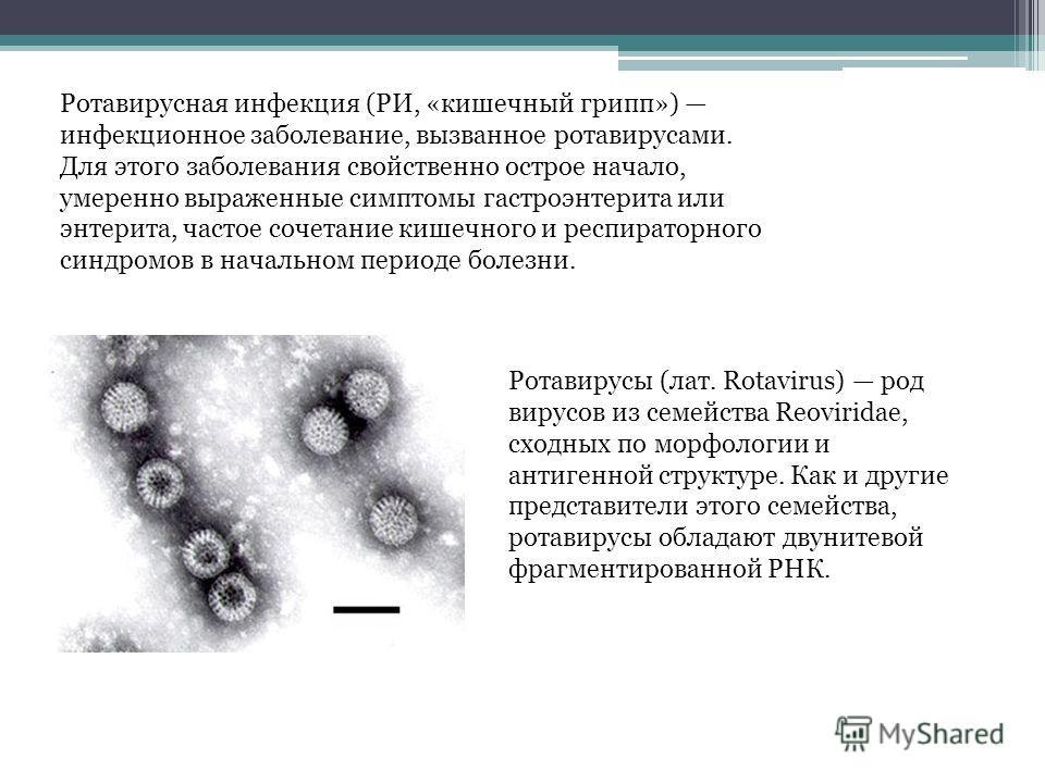 Ротавирусная инфекция (РИ, «кишечный грипп») инфекционное заболевание, вызванное ротавирусами. Для этого заболевания свойственно острое начало, умеренно выраженные симптомы гастроэнтерита или энтерита, частое сочетание кишечного и респираторного синд