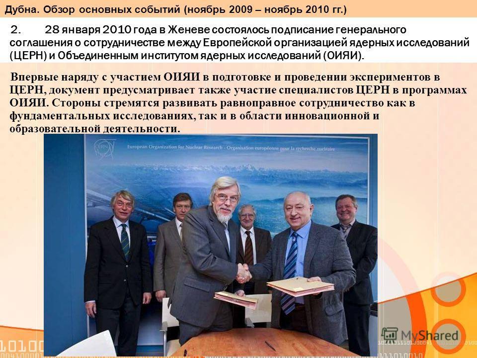 2. 28 января 2010 года в Женеве состоялось подписание генерального соглашения о сотрудничестве между Европейской организацией ядерных исследований (ЦЕРН) и Объединенным институтом ядерных исследований (ОИЯИ). Впервые наряду с участием ОИЯИ в подготов