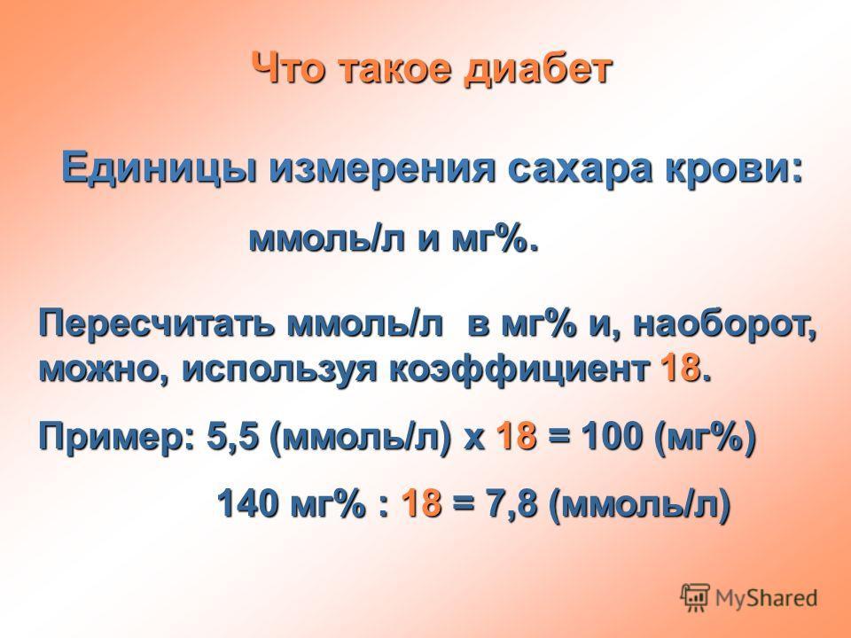 Что такое диабет Единицы измерения сахара крови: ммоль/л и мг%. ммоль/л и мг%. Пересчитать ммоль/л в мг% и, наоборот, можно, используя коэффициент 18. Пример: 5,5 (ммоль/л) х 18 = 100 (мг%) 140 мг% : 18 = 7,8 (ммоль/л) 140 мг% : 18 = 7,8 (ммоль/л)