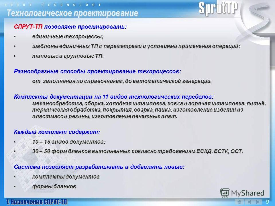 Технологическое проектирование 1. Назначение СПРУТ-ТП 9 СПРУТ-ТП позволяет проектировать: единичные техпроцессы;единичные техпроцессы; шаблоны единичных ТП с параметрами и условиями применения операций;шаблоны единичных ТП с параметрами и условиями п