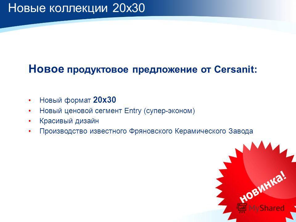 Новое продуктовое предложение от Cersanit: Новый формат 20х30 Новый ценовой сегмент Entry (супер-эконом) Красивый дизайн Производство известного Фряновского Керамического Завода