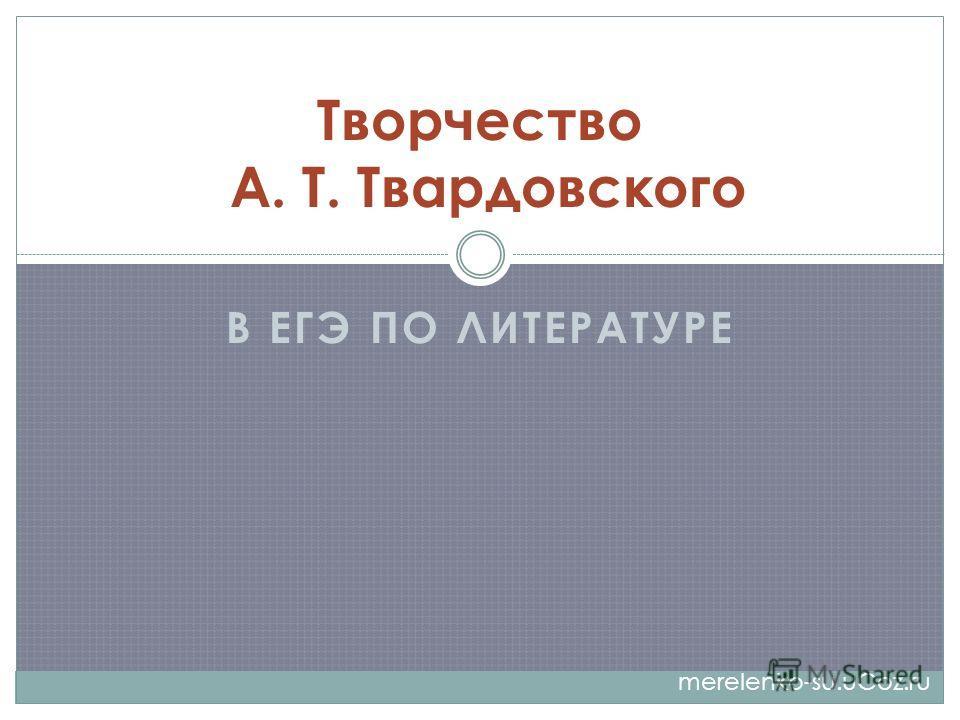 В ЕГЭ ПО ЛИТЕРАТУРЕ Творчество А. Т. Твардовского merelenko-su.uCoz.ru