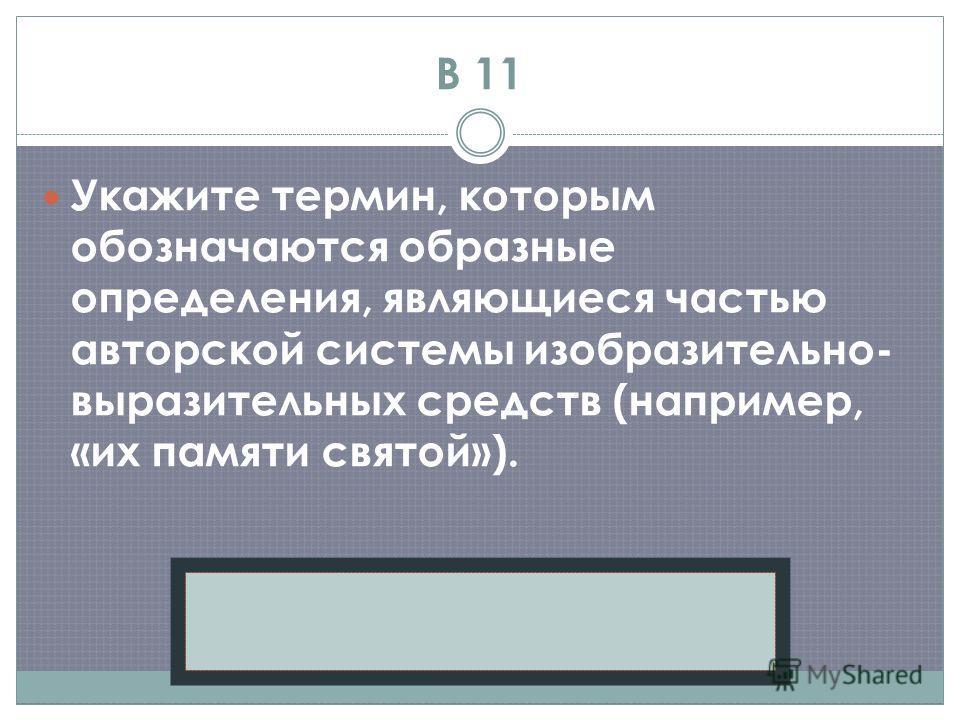 В 11 Укажите термин, которым обозначаются образные определения, являющиеся частью авторской системы изобразительно- выразительных средств (например, «их памяти святой»). Эпитет