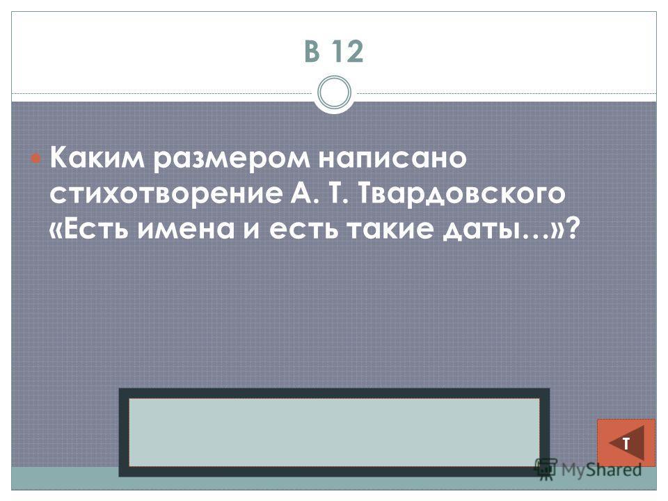 В 12 Каким размером написано стихотворение А. Т. Твардовского «Есть имена и есть такие даты…»? Ямб Т