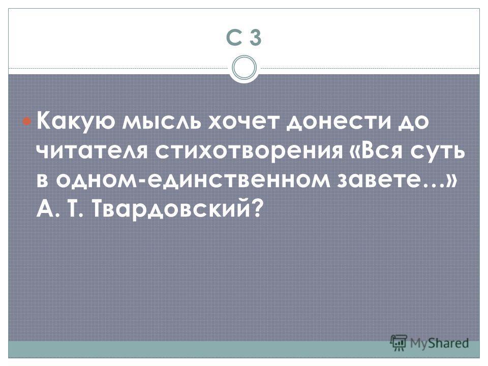 С 3 Какую мысль хочет донести до читателя стихотворения «Вся суть в одном-единственном завете…» А. Т. Твардовский?