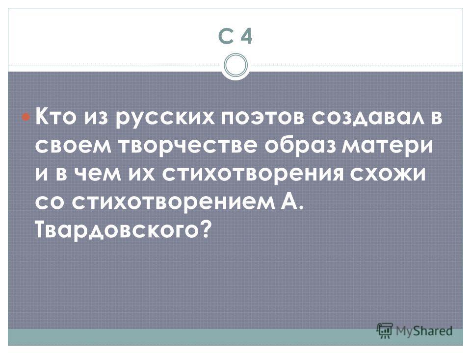 С 4 Кто из русских поэтов создавал в своем творчестве образ матери и в чем их стихотворения схожи со стихотворением А. Твардовского?