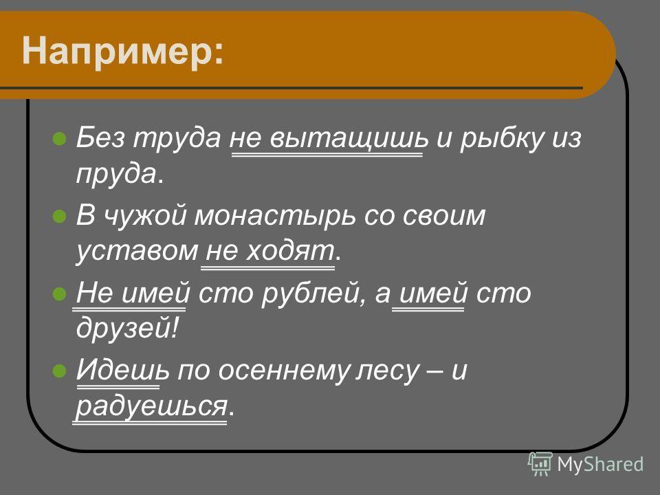 Например: Без труда не вытащишь и рыбку из пруда. В чужой монастырь со своим уставом не ходят. Не имей сто рублей, а имей сто друзей! Идешь по осеннему лесу – и радуешься.
