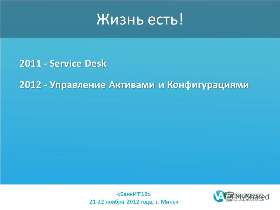«БанкИТ12» 21-22 ноября 2012 года, г. Минск Жизнь есть! 2011 - Service Desk 2012 - Управление Активами и Конфигурациями