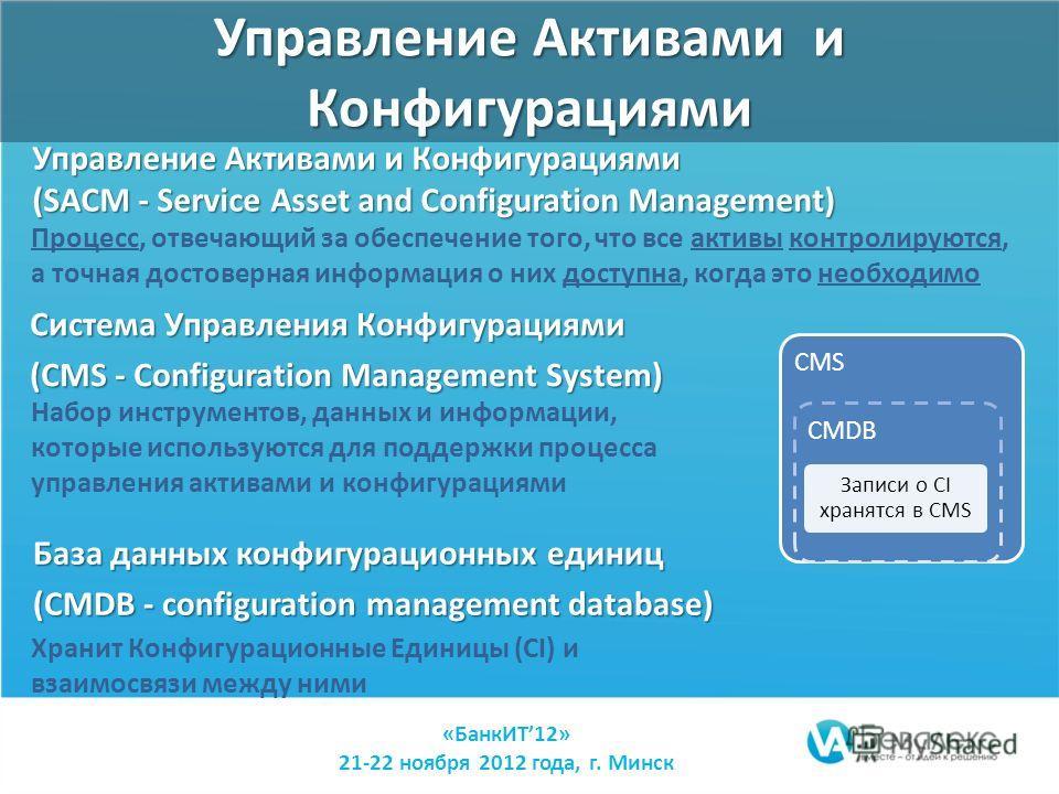 Управление Активами и Конфигурациями (SACM - Service Asset and Configuration Management) «БанкИТ12» 21-22 ноября 2012 года, г. Минск Система Управления Конфигурациями (CMS - Configuration Management System) База данных конфигурационных единиц (CMDB -