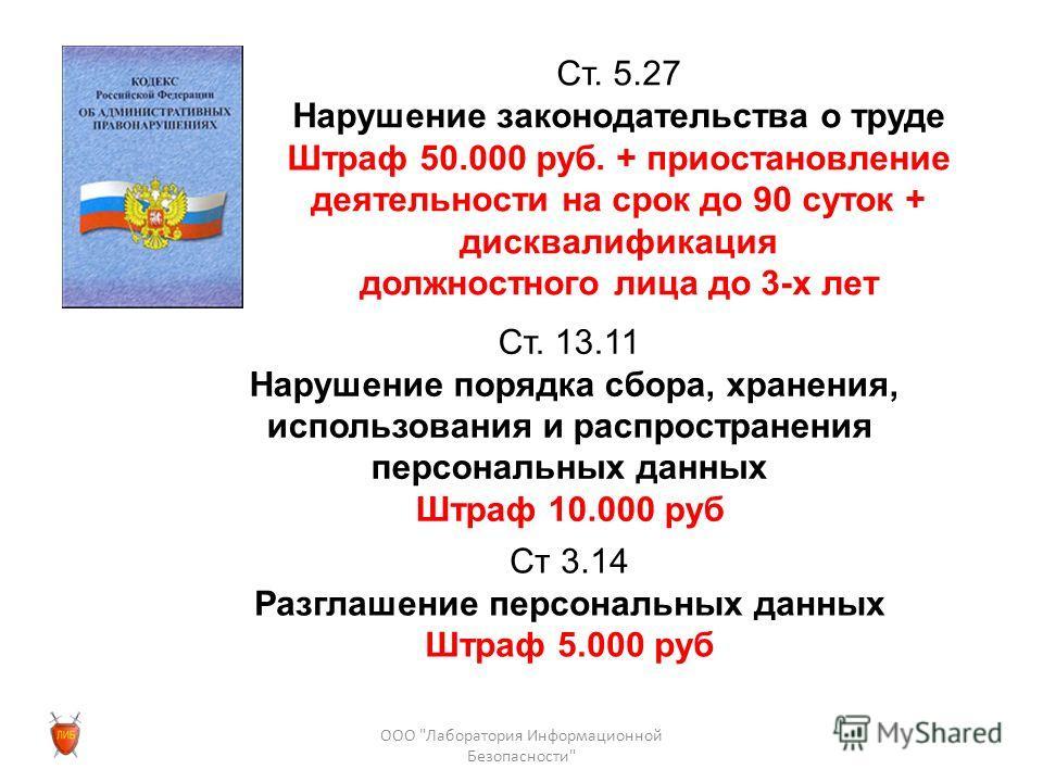 Ст. 5.27 Нарушение законодательства о труде Штраф 50.000 руб. + приостановление деятельности на срок до 90 суток + дисквалификация должностного лица до 3-х лет Ст. 13.11 Нарушение порядка сбора, хранения, использования и распространения персональных