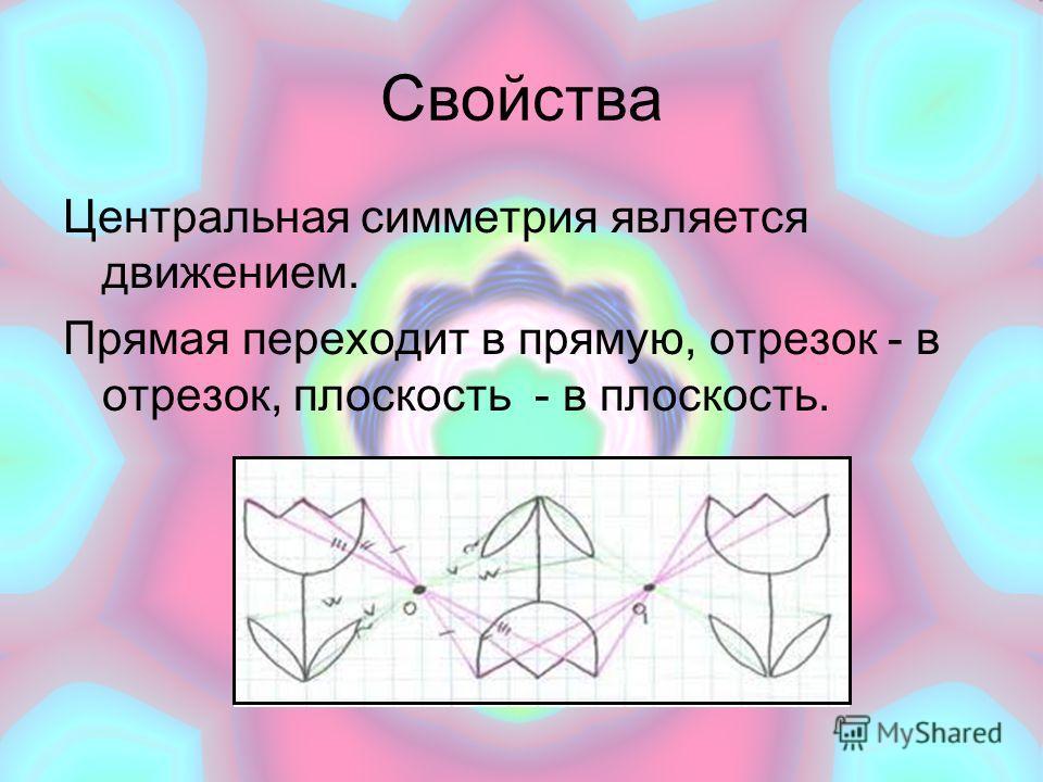 Свойства Центральная симметрия является движением. Прямая переходит в прямую, отрезок - в отрезок, плоскость - в плоскость.
