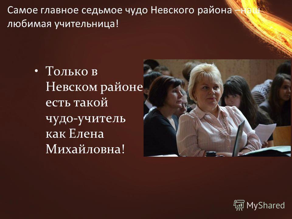 Самое главное седьмое чудо Невского района –наш любимая учительница! Только в Невском районе есть такой чудо-учитель как Елена Михайловна!