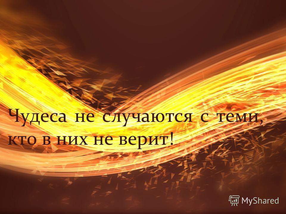 Чудеса не случаются с теми, кто в них не верит!