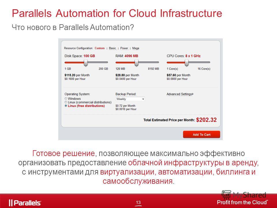 13 Profit from the Cloud TM Parallels Automation for Cloud Infrastructure Что нового в Parallels Automation? Готовое решение, позволяющее максимально эффективно организовать предоставление облачной инфраструктуры в аренду, с инструментами для виртуал