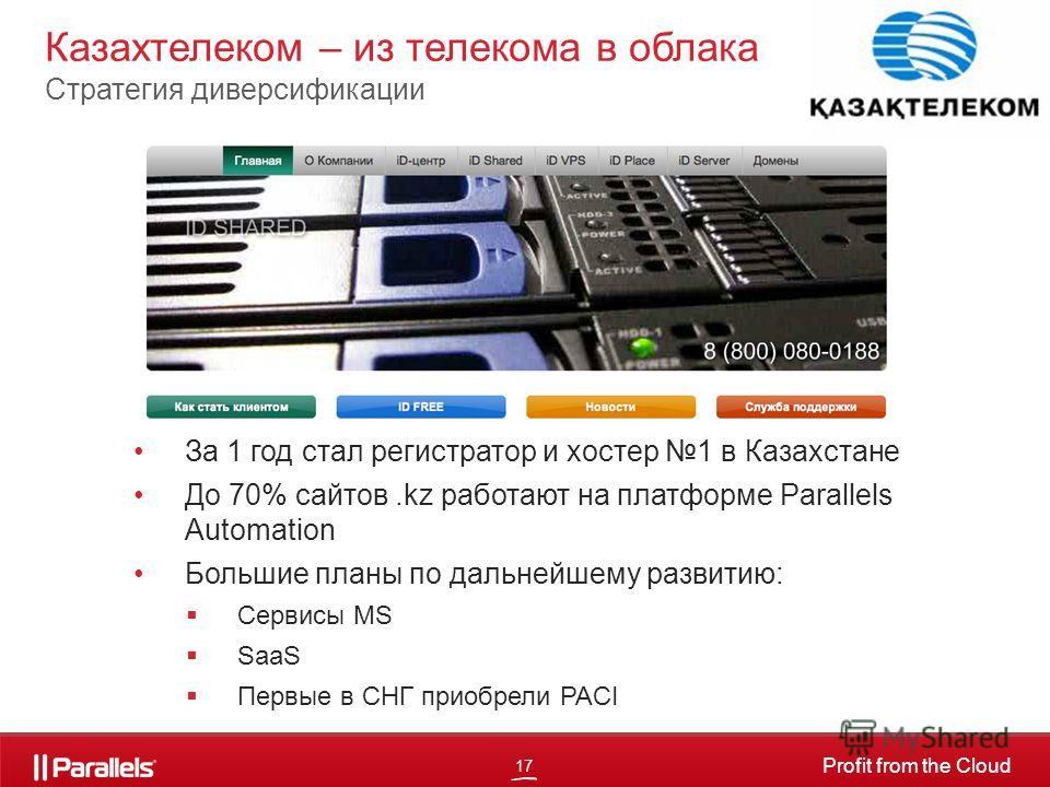17 Profit from the Cloud За 1 год стал регистратор и хостер 1 в Казахстане До 70% сайтов.kz работают на платформе Parallels Automation Большие планы по дальнейшему развитию: Сервисы MS SaaS Первые в СНГ приобрели PACI Казахтелеком – из телекома в обл