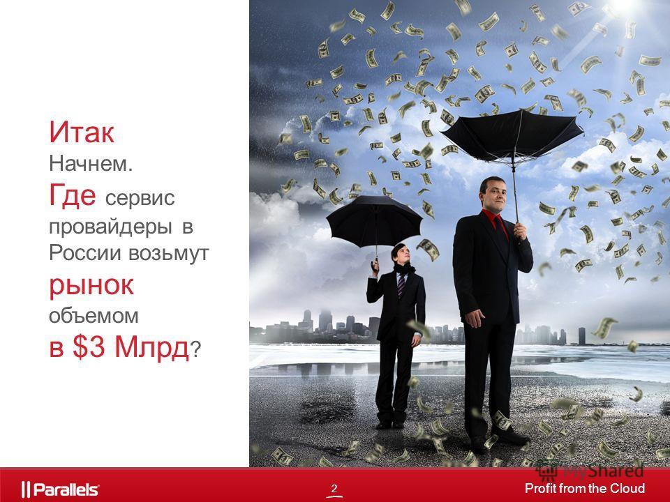 2 Profit from the Cloud Итак Начнем. Где сервис провайдеры в России возьмут рынок объемом в $3 Млрд ?
