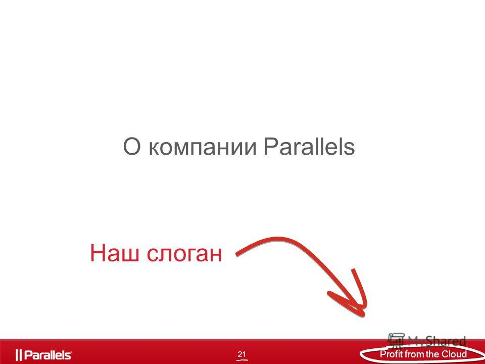 21 Profit from the Cloud О компании Parallels Наш слоган