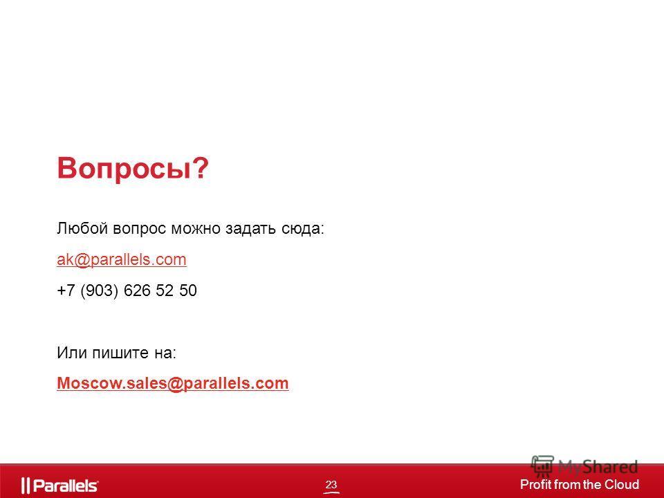 23 Profit from the Cloud Вопросы? Любой вопрос можно задать сюда: ak@parallels.com +7 (903) 626 52 50 Или пишите на: Moscow.sales@parallels.com