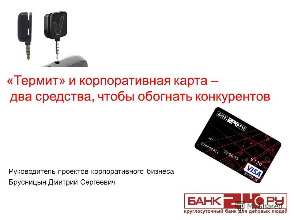 Руководитель проектов корпоративного бизнеса Брусницын Дмитрий Сергеевич «Термит» и корпоративная карта – два средства, чтобы обогнать конкурентов