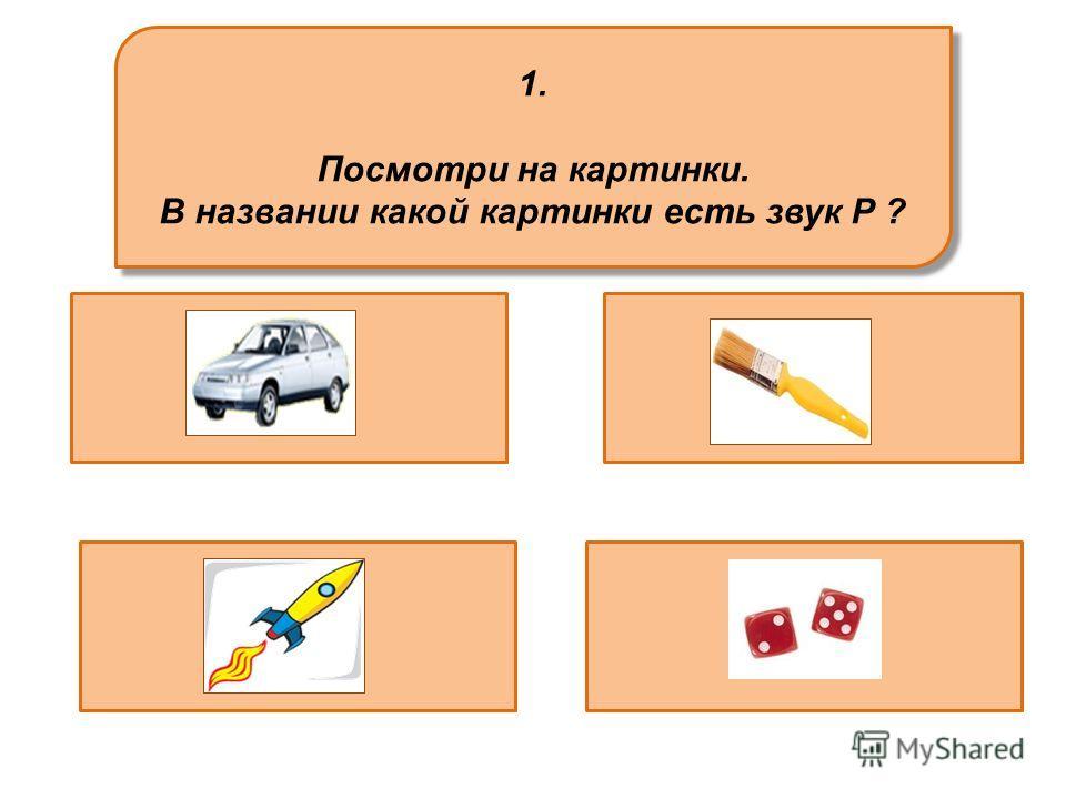 1. Посмотри на картинки. В названии какой картинки есть звук Р ? 1. Посмотри на картинки. В названии какой картинки есть звук Р ?