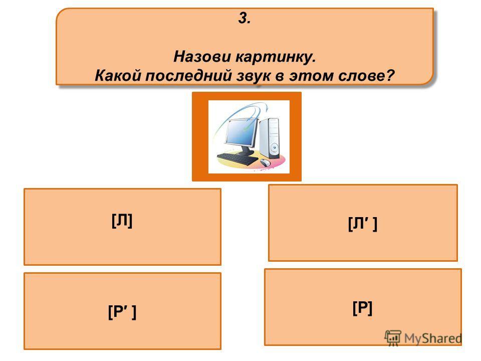 3. Назови картинку. Какой последний звук в этом слове? 3. Назови картинку. Какой последний звук в этом слове? [Л] [Р ]