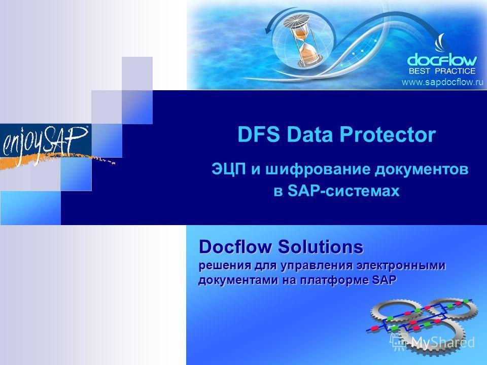 www.sapdocflow.ru DFS Data Protector ЭЦП и шифрование документов в SAP-системах Docflow Solutions решения для управления электронными документами на платформе SAP
