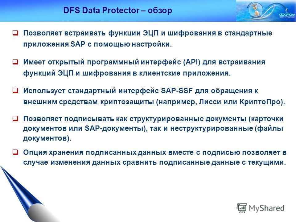 DFS Data Protector – обзор Позволяет встраивать функции ЭЦП и шифрования в стандартные приложения SAP с помощью настройки. Имеет открытый программный интерфейс (API) для встраивания функций ЭЦП и шифрования в клиентские приложения. Использует стандар