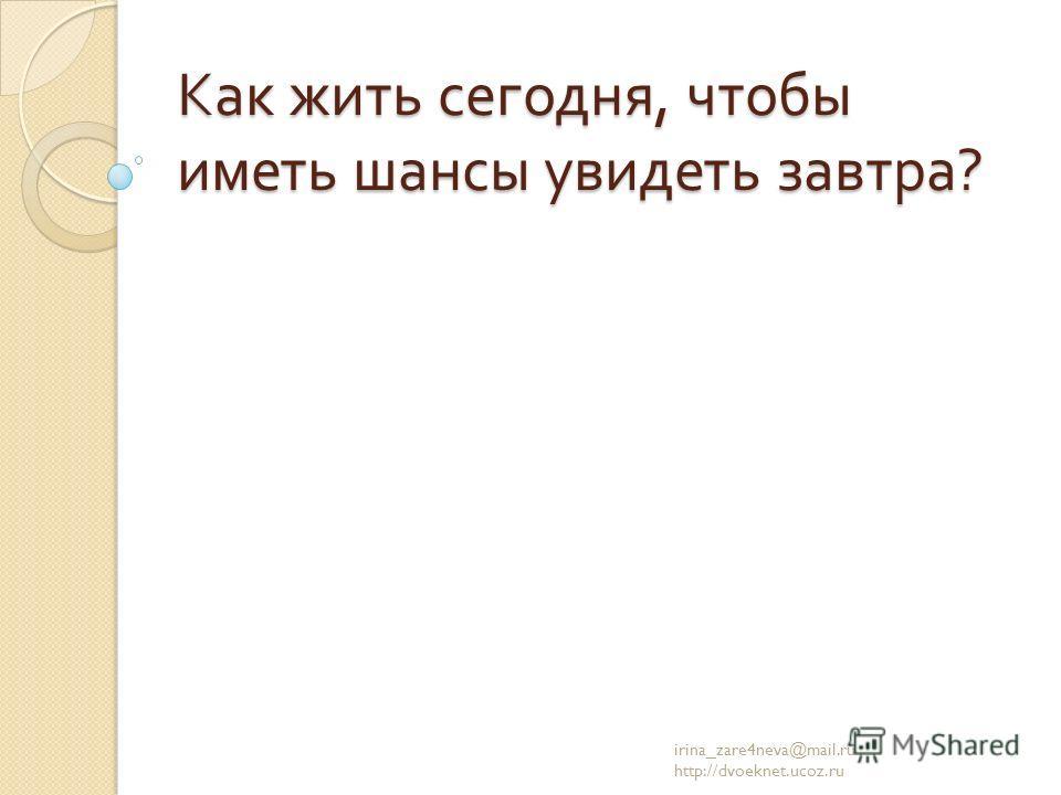 Как жить сегодня, чтобы иметь шансы увидеть завтра ? irina_zare4neva@mail.ru http://dvoeknet.ucoz.ru
