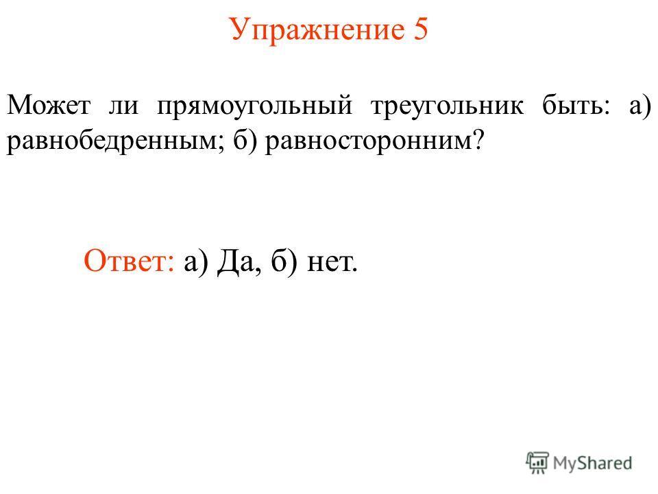 Упражнение 5 Может ли прямоугольный треугольник быть: а) равнобедренным; б) равносторонним? Ответ: а) Да, б) нет.