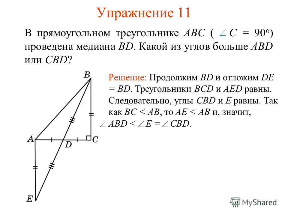 Упражнение 11 В прямоугольном треугольнике ABC ( С = 90 о ) проведена медиана BD. Какой из углов больше ABD или CBD? Решение: Продолжим BD и отложим DE = BD. Треугольники BCD и AED равны. Следовательно, углы CBD и E равны. Так как BC < AB, то AE < AB