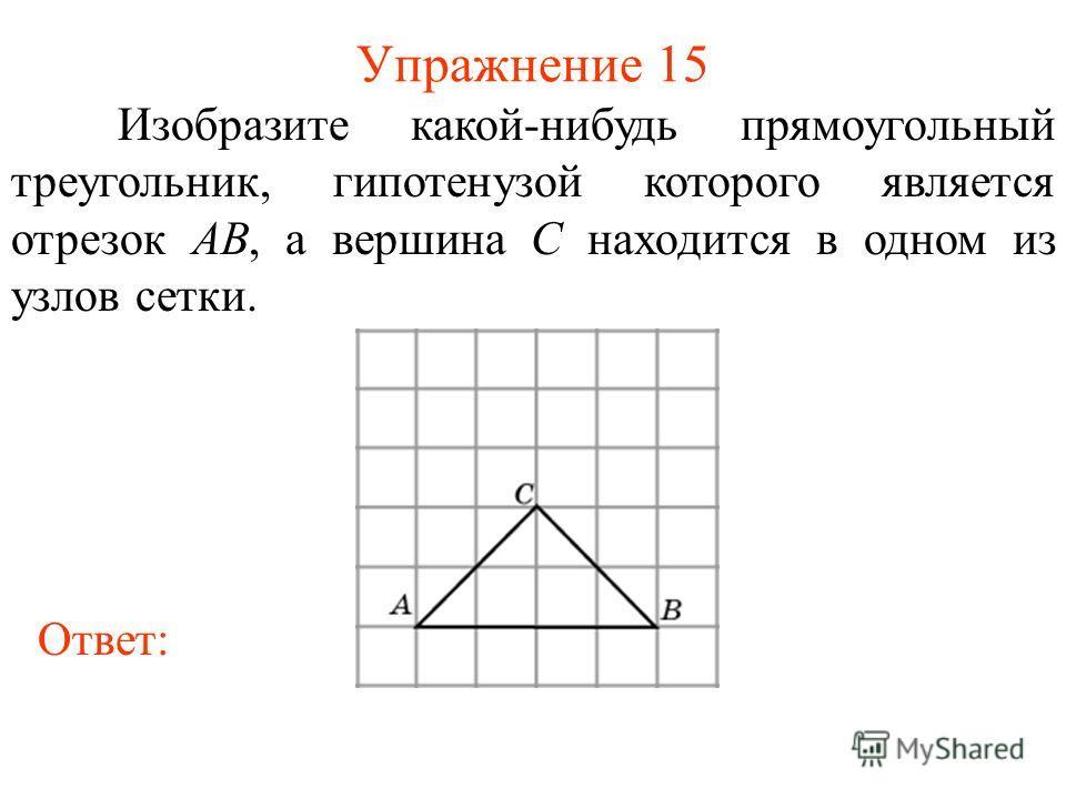 Упражнение 15 Изобразите какой-нибудь прямоугольный треугольник, гипотенузой которого является отрезок AB, а вершина C находится в одном из узлов сетки. Ответ: