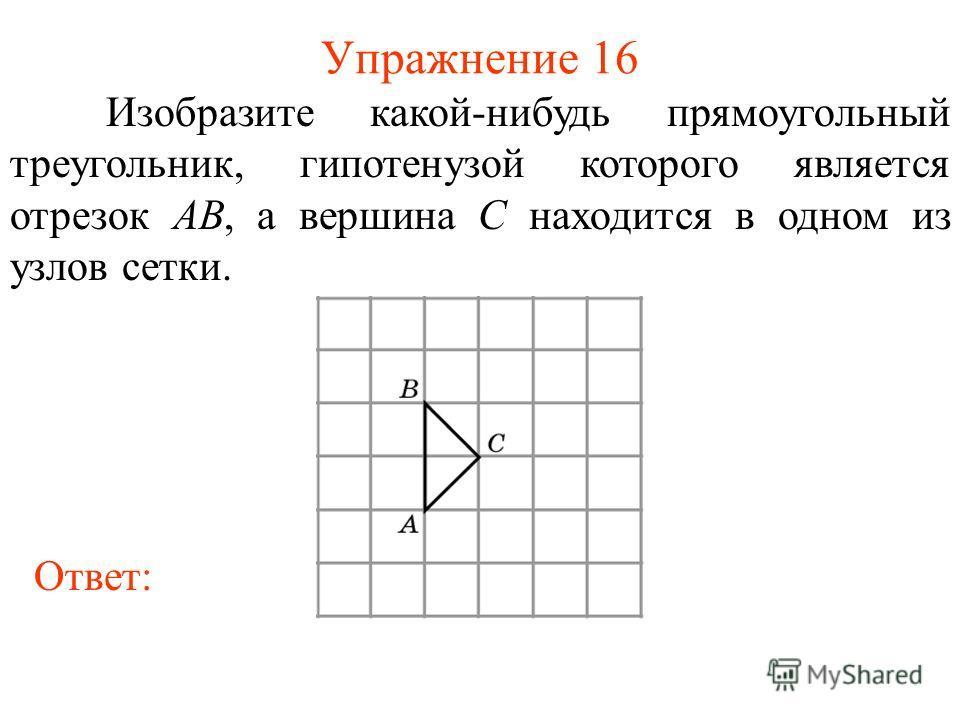 Упражнение 16 Изобразите какой-нибудь прямоугольный треугольник, гипотенузой которого является отрезок AB, а вершина C находится в одном из узлов сетки. Ответ: