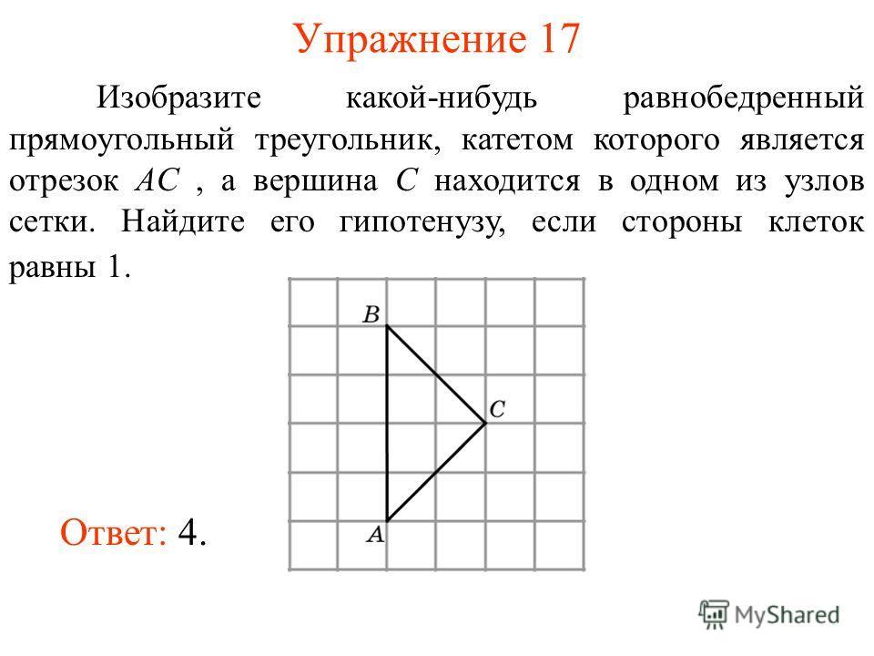 Упражнение 17 Изобразите какой-нибудь равнобедренный прямоугольный треугольник, катетом которого является отрезок AC, а вершина C находится в одном из узлов сетки. Найдите его гипотенузу, если стороны клеток равны 1. Ответ: 4.