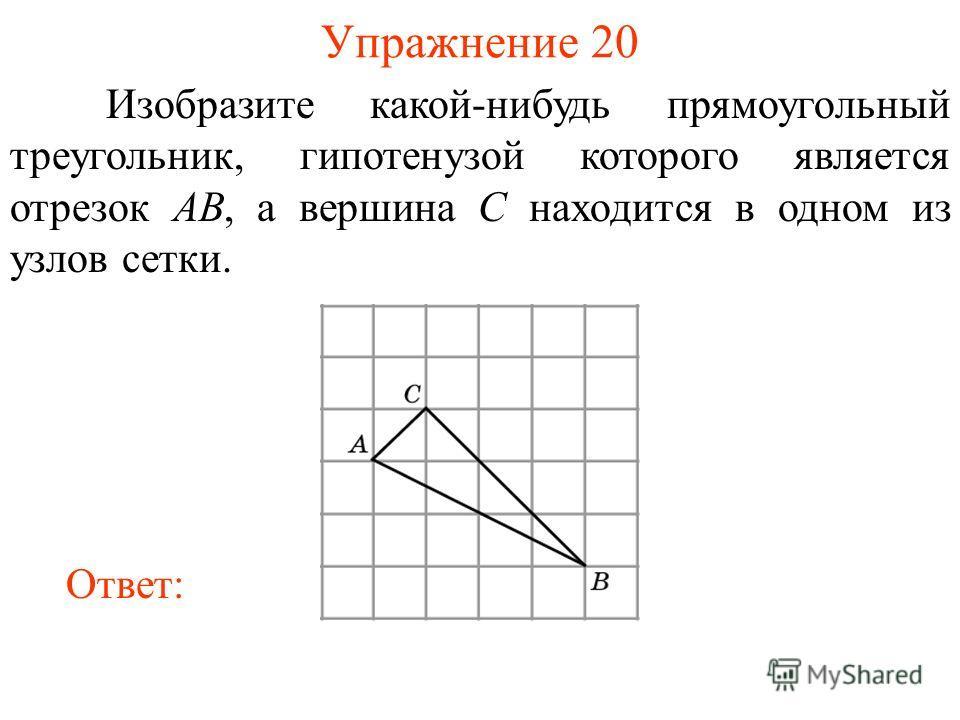 Упражнение 20 Изобразите какой-нибудь прямоугольный треугольник, гипотенузой которого является отрезок AB, а вершина C находится в одном из узлов сетки. Ответ: