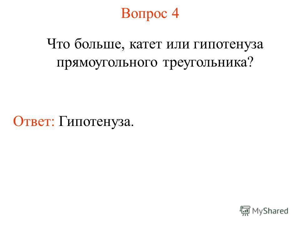Вопрос 4 Что больше, катет или гипотенуза прямоугольного треугольника? Ответ: Гипотенуза.