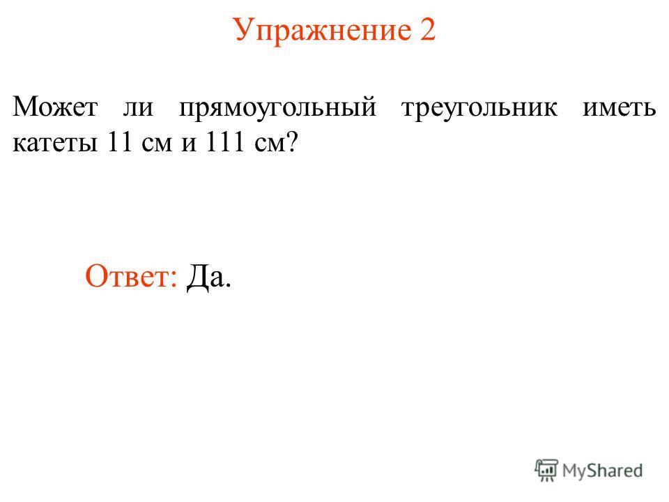 Упражнение 2 Может ли прямоугольный треугольник иметь катеты 11 см и 111 см? Ответ: Да.