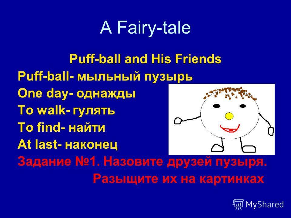 A Fairy-tale Puff-ball and His Friends Puff-ball- мыльный пузырь One day- однажды To walk- гулять To find- найти At last- наконец Задание 1. Назовите друзей пузыря. Разыщите их на картинках
