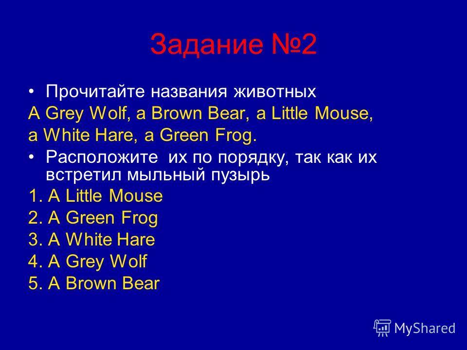 Задание 2 Прочитайте названия животных A Grey Wolf, a Brown Bear, a Little Mouse, a White Hare, a Green Frog. Расположите их по порядку, так как их встретил мыльный пузырь 1. A Little Mouse 2. A Green Frog 3. A White Hare 4. A Grey Wolf 5. A Brown Be