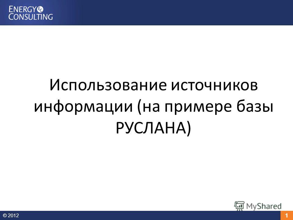 © 2012 1 Использование источников информации (на примере базы РУСЛАНА)