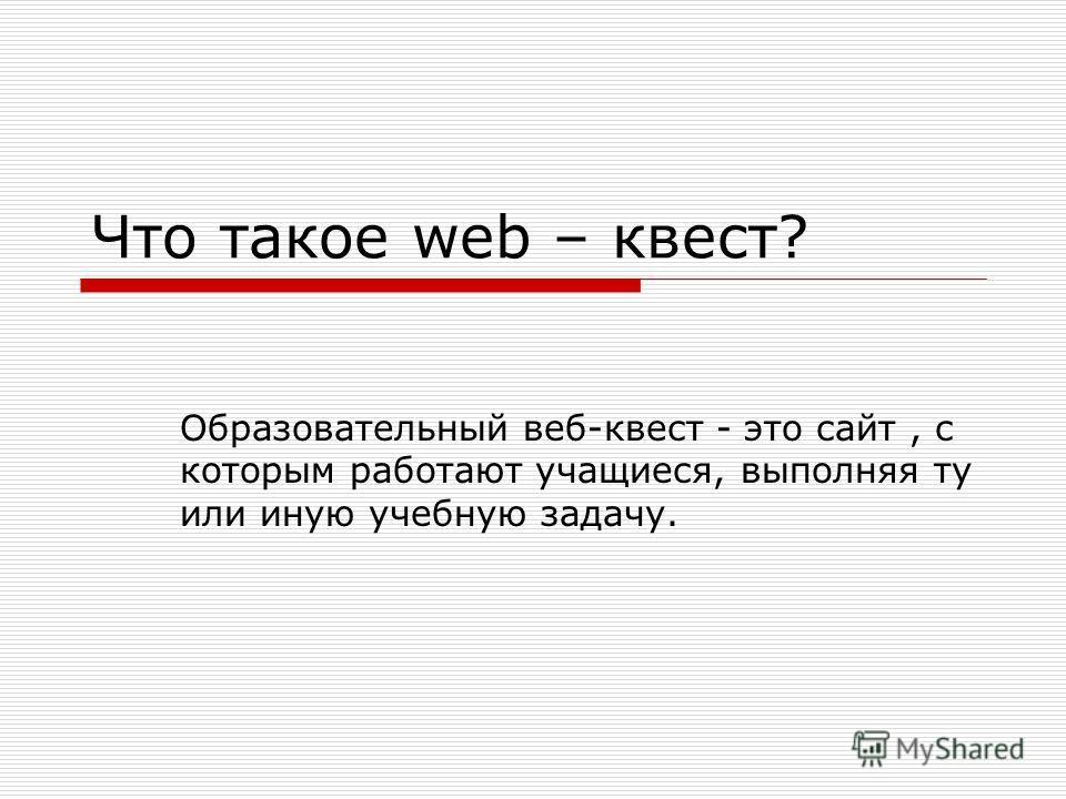 Что такое web – квест? Образовательный веб-квест - это сайт, с которым работают учащиеся, выполняя ту или иную учебную задачу.