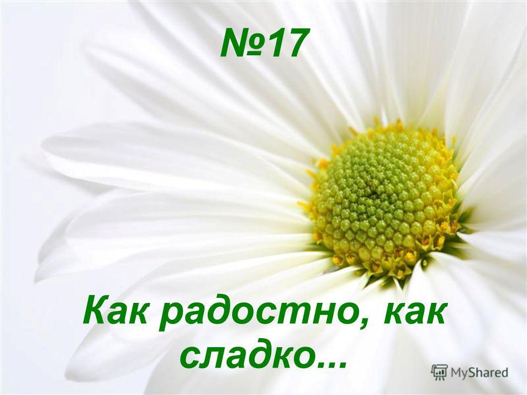 17 Как радостно, как сладко...